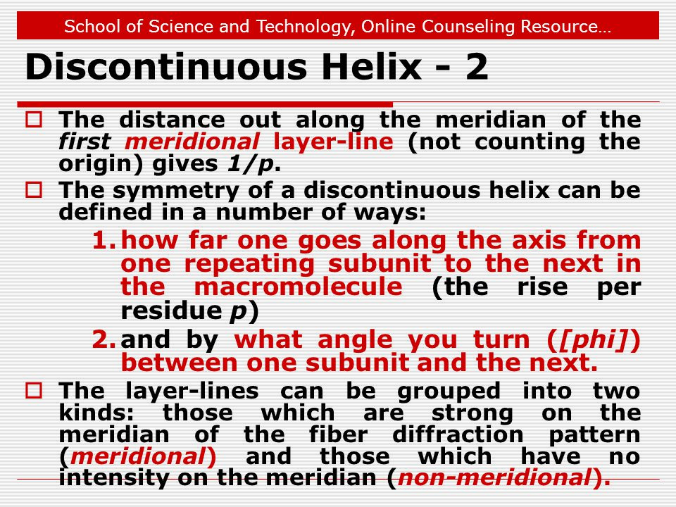 School of Science and Technology, Online Counseling Resource… Discontinuous Helix - 2  The distance out along the meridian of the first meridional layer-line (not counting the origin) gives 1/p.