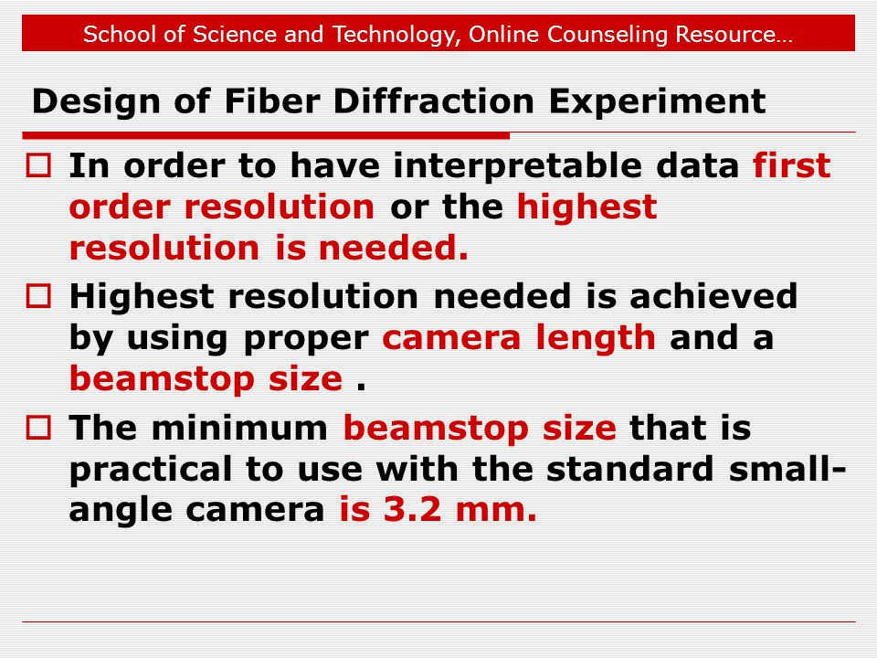 School of Science and Technology, Online Counseling Resource… Design of Fiber Diffraction Experiment  In order to have interpretable data first order resolution or the highest resolution is needed.