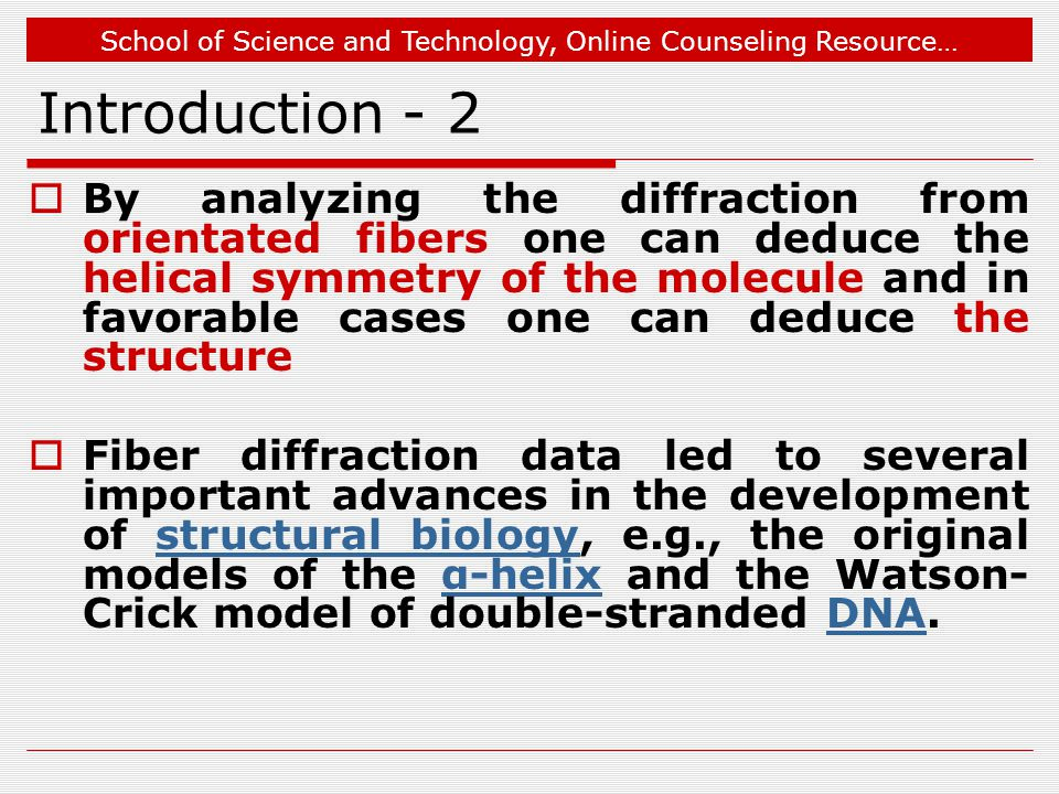 School of Science and Technology, Online Counseling Resource… Introduction - 2  By analyzing the diffraction from orientated fibers one can deduce the helical symmetry of the molecule and in favorable cases one can deduce the structure  Fiber diffraction data led to several important advances in the development of structural biology, e.g., the original models of the α-helix and the Watson- Crick model of double-stranded DNA.structural biologyα-helixDNA