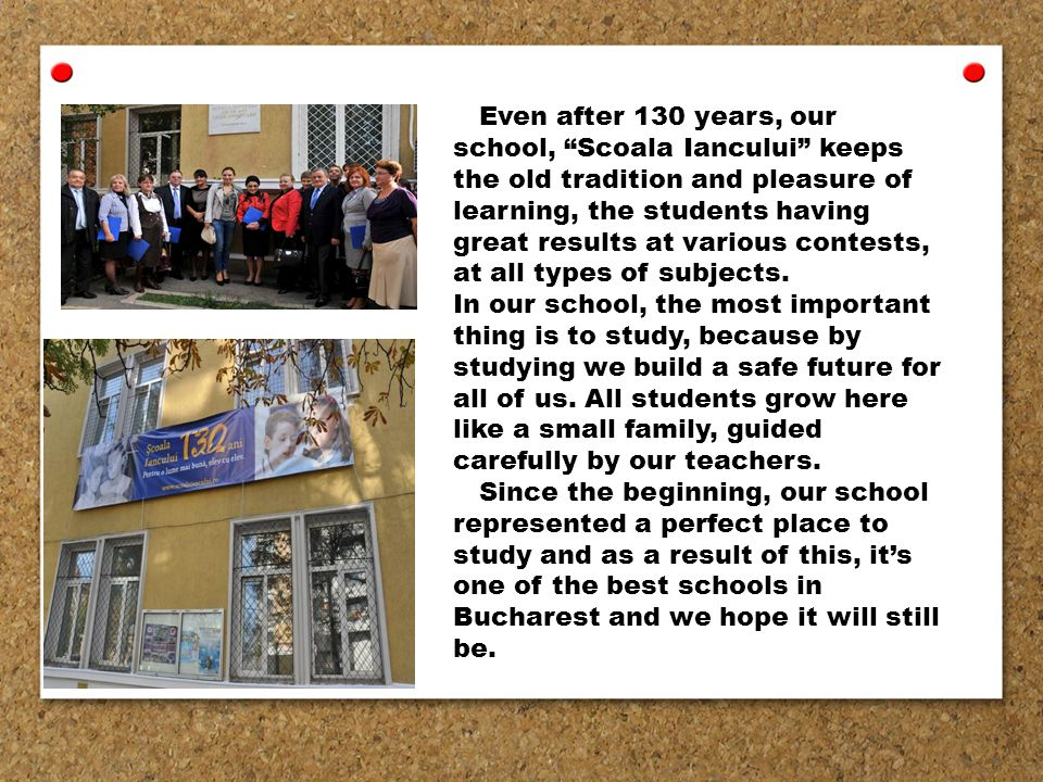Even after 130 years, our school, Scoala Iancului keeps the old tradition and pleasure of learning, the students having great results at various contests, at all types of subjects.