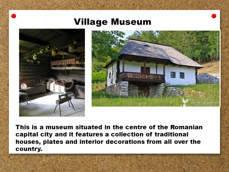 Village Museum This is a museum situated in the centre of the Romanian capital city and it features a collection of traditional houses, plates and interior decorations from all over the country.