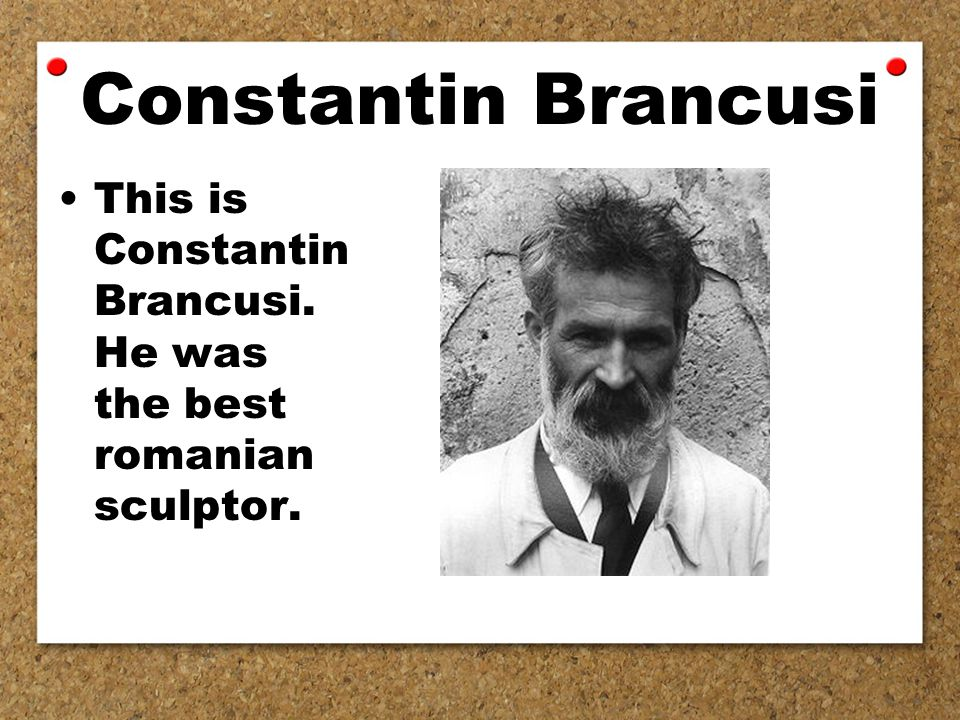 Constantin Brancusi This is Constantin Brancusi. He was the best romanian sculptor.