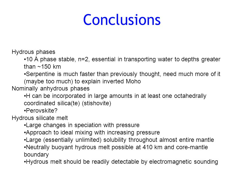 Conclusions Hydrous phases 10 Å phase stable, n=2, essential in transporting water to depths greater than ~150 km Serpentine is much faster than previously thought, need much more of it (maybe too much) to explain inverted Moho Nominally anhydrous phases H can be incorporated in large amounts in at least one octahedrally coordinated silica(te) (stishovite) Perovskite.