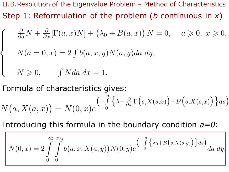 20 II.B.Resolution of the Eigenvalue Problem – Method of Characteristics Step 1: Reformulation of the problem (b continuous in x) Formula of characteristics gives: Introducing this formula in the boundary condition a=0: