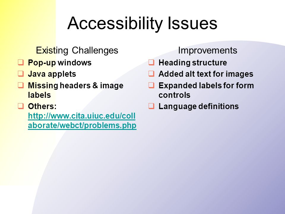 Accessibility Issues Existing Challenges  Pop-up windows  Java applets  Missing headers & image labels  Others: http://www.cita.uiuc.edu/coll aborate/webct/problems.php http://www.cita.uiuc.edu/coll aborate/webct/problems.php Improvements  Heading structure  Added alt text for images  Expanded labels for form controls  Language definitions