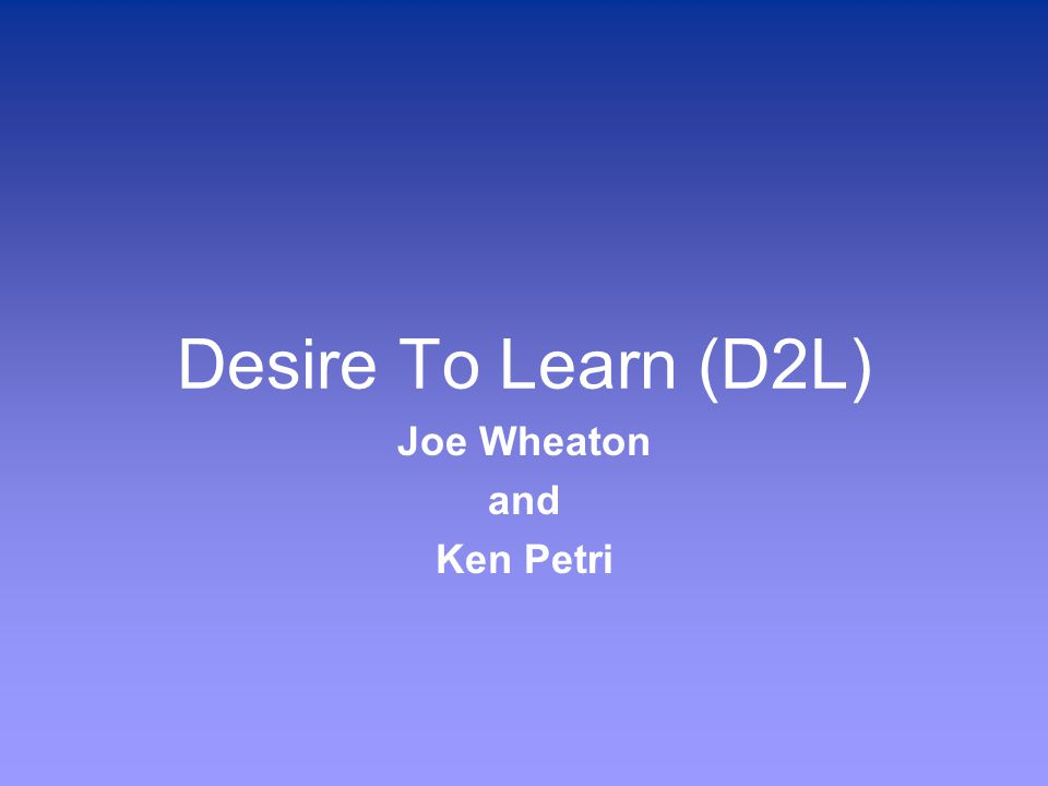 Desire To Learn (D2L) Joe Wheaton and Ken Petri