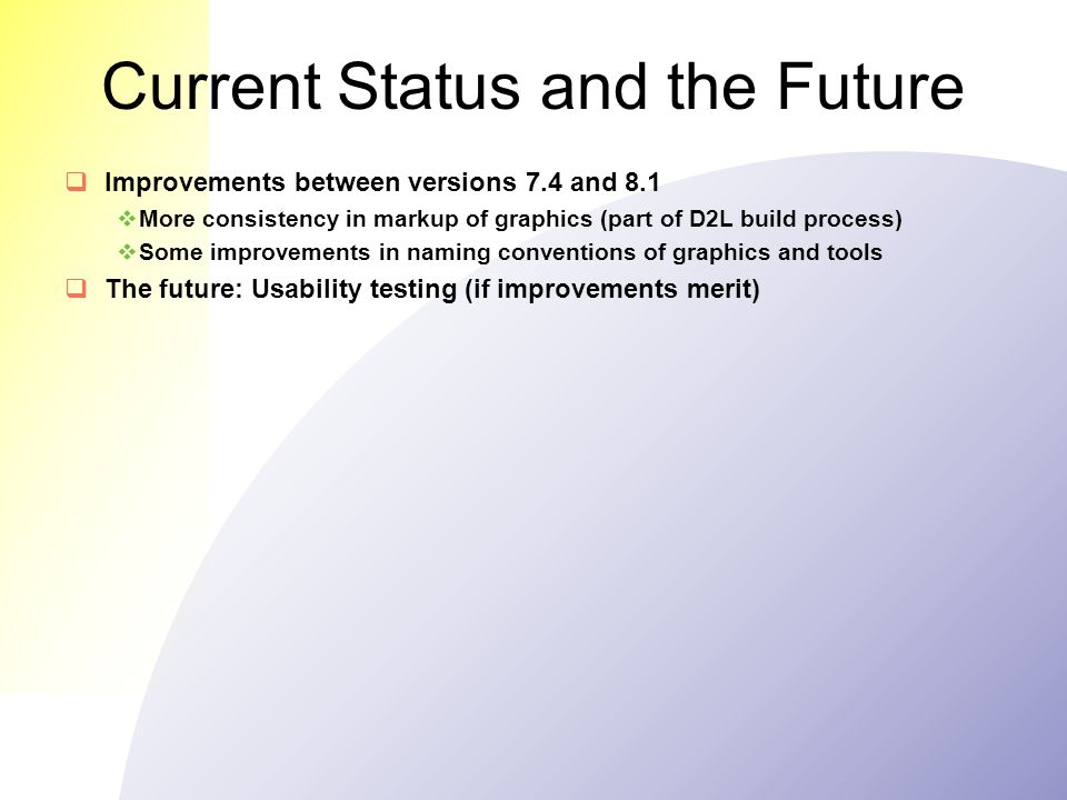 Current Status and the Future  Improvements between versions 7.4 and 8.1  More consistency in markup of graphics (part of D2L build process)  Some improvements in naming conventions of graphics and tools  The future: Usability testing (if improvements merit)