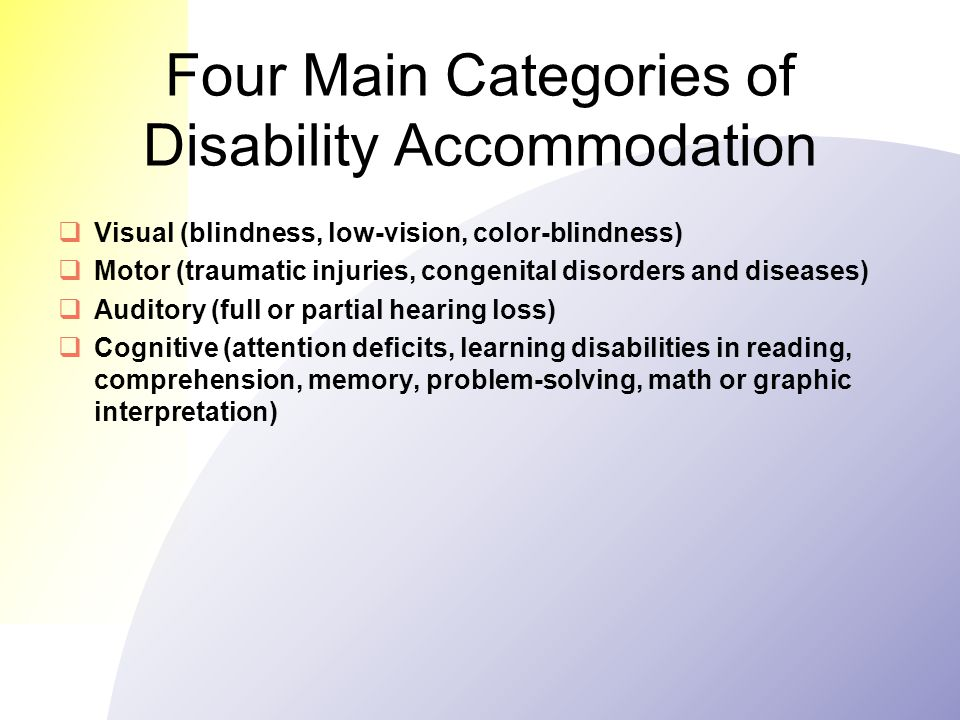 Four Main Categories of Disability Accommodation  Visual (blindness, low-vision, color-blindness)  Motor (traumatic injuries, congenital disorders and diseases)  Auditory (full or partial hearing loss)  Cognitive (attention deficits, learning disabilities in reading, comprehension, memory, problem-solving, math or graphic interpretation)