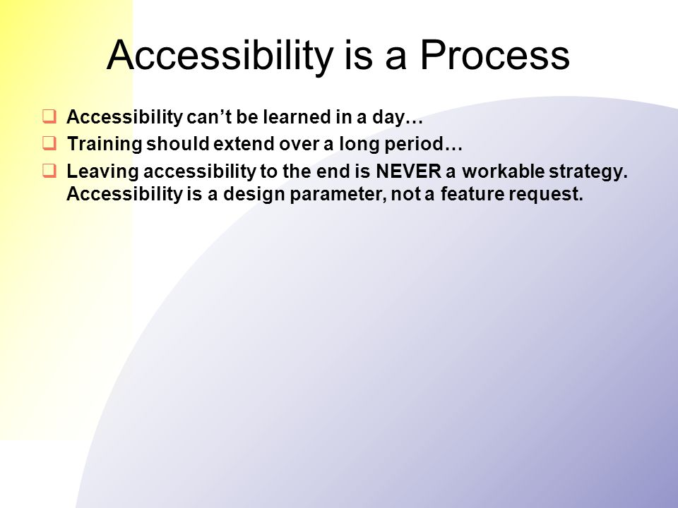 Accessibility is a Process  Accessibility can't be learned in a day…  Training should extend over a long period…  Leaving accessibility to the end is NEVER a workable strategy.