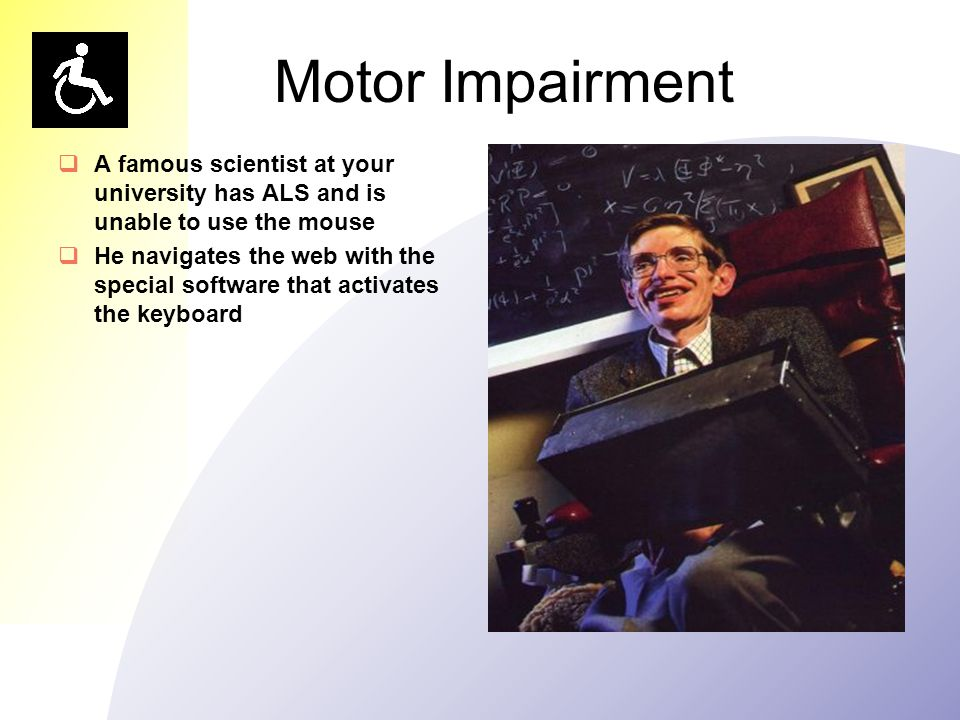 Motor Impairment  A famous scientist at your university has ALS and is unable to use the mouse  He navigates the web with the special software that activates the keyboard