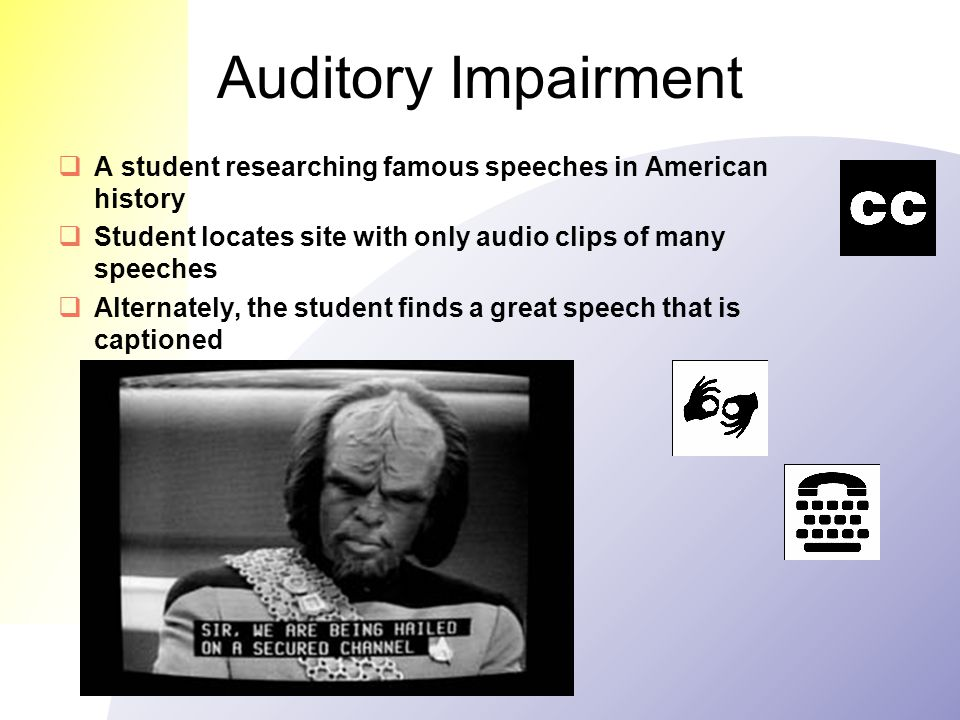 Auditory Impairment  A student researching famous speeches in American history  Student locates site with only audio clips of many speeches  Alternately, the student finds a great speech that is captioned