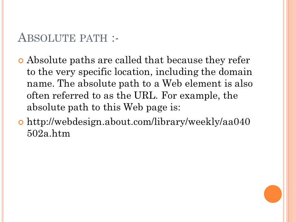 A BSOLUTE PATH :- Absolute paths are called that because they refer to the very specific location, including the domain name.