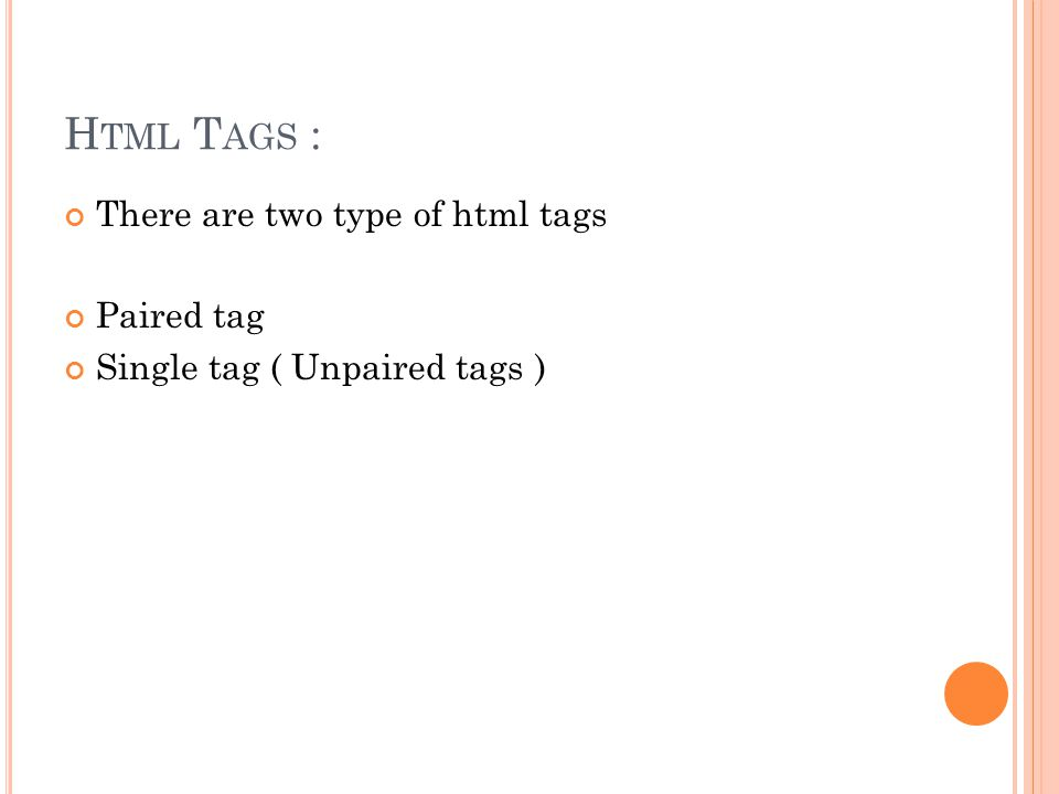 H TML T AGS : There are two type of html tags Paired tag Single tag ( Unpaired tags )