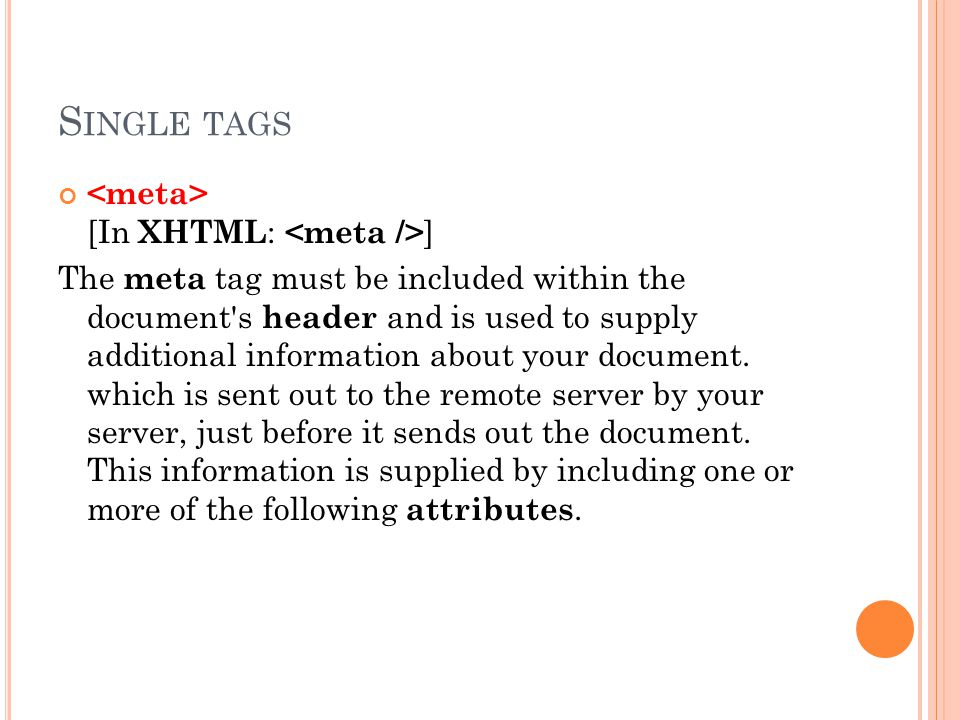 S INGLE TAGS [In XHTML : ] The meta tag must be included within the document s header and is used to supply additional information about your document.