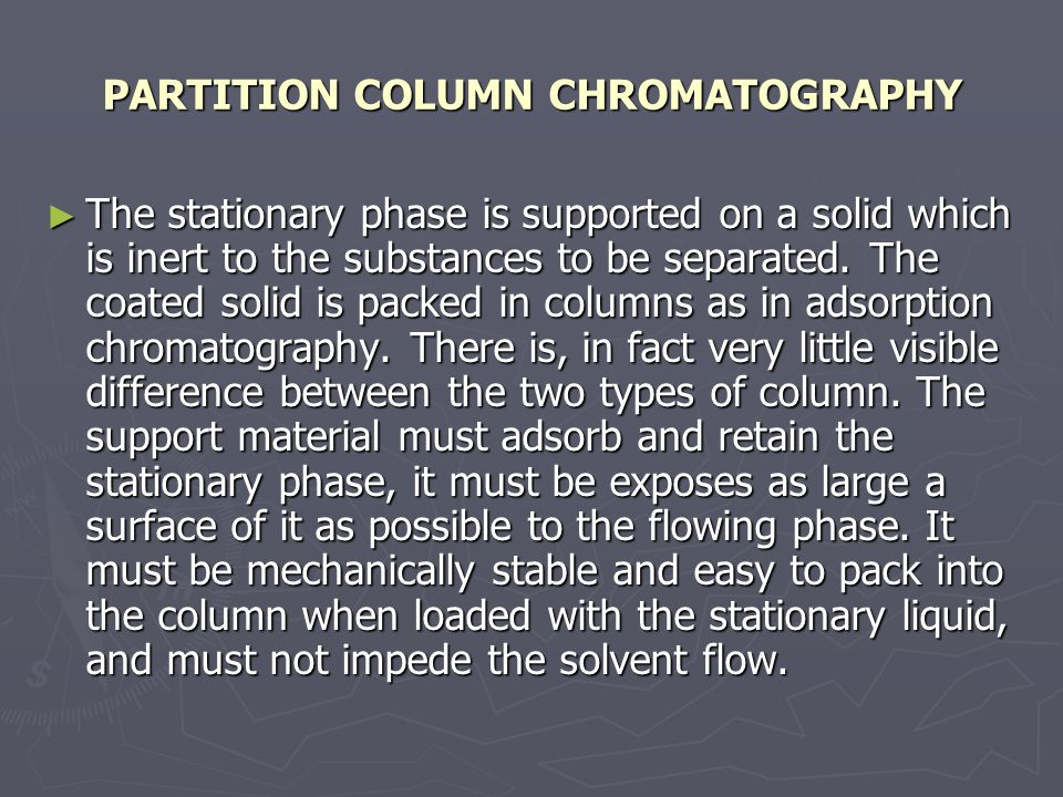 PARTITION COLUMN CHROMATOGRAPHY ► The stationary phase is supported on a solid which is inert to the substances to be separated.