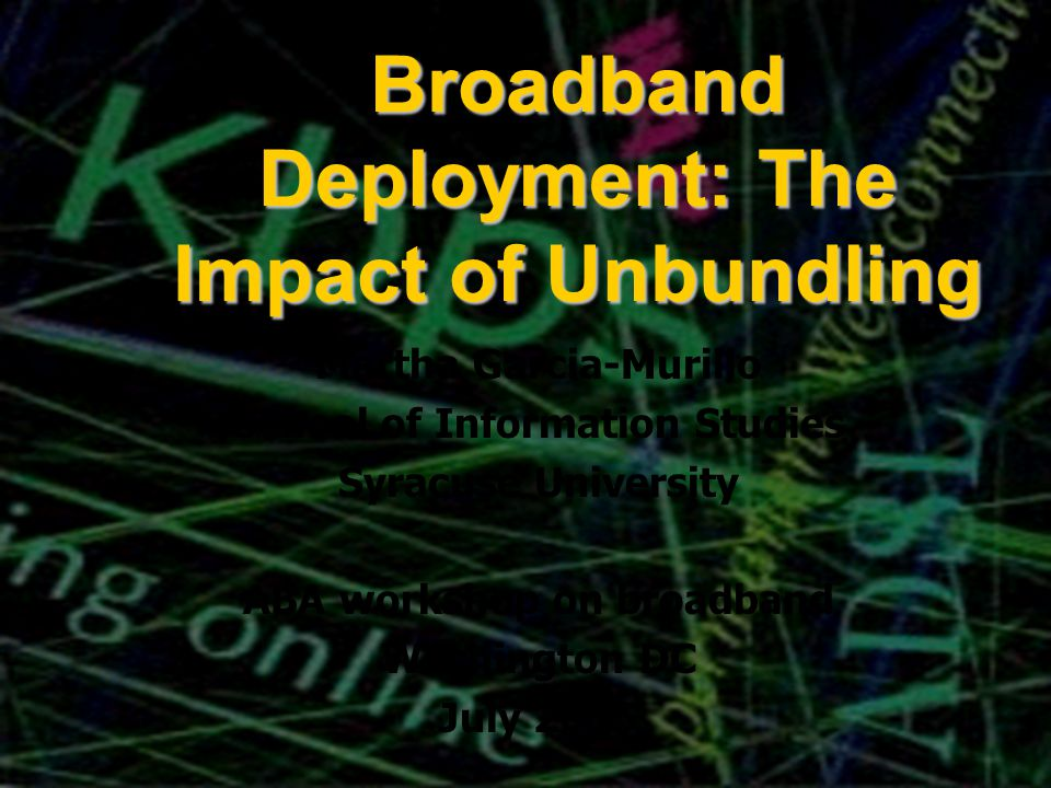 Broadband Deployment: The Impact of Unbundling Martha Garcia-Murillo School of Information Studies Syracuse University ABA workshop on broadband Washington DC July 2005