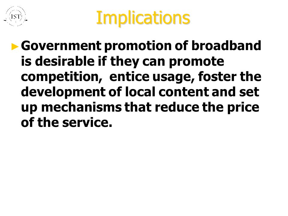 Implications ► Government promotion of broadband is desirable if they can promote competition, entice usage, foster the development of local content and set up mechanisms that reduce the price of the service.
