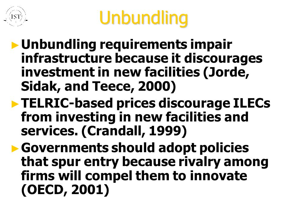 Unbundling ► Unbundling requirements impair infrastructure because it discourages investment in new facilities (Jorde, Sidak, and Teece, 2000) ► TELRIC-based prices discourage ILECs from investing in new facilities and services.