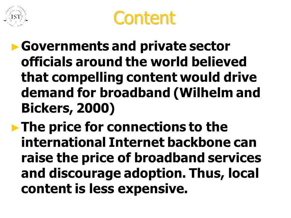 Content ► Governments and private sector officials around the world believed that compelling content would drive demand for broadband (Wilhelm and Bickers, 2000) ► The price for connections to the international Internet backbone can raise the price of broadband services and discourage adoption.