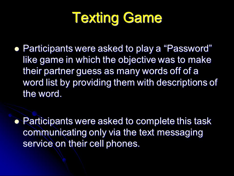 "Texting Game Participants were asked to play a ""Password"" like game in which the objective was to make their partner guess as many words off of a word"