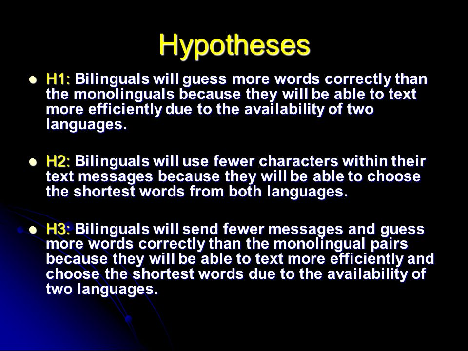 Hypotheses H1: Bilinguals will guess more words correctly than the monolinguals because they will be able to text more efficiently due to the availabi