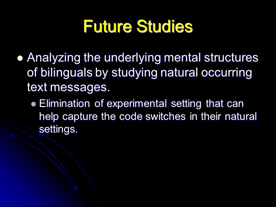 Future Studies Analyzing the underlying mental structures of bilinguals by studying natural occurring text messages. Analyzing the underlying mental s