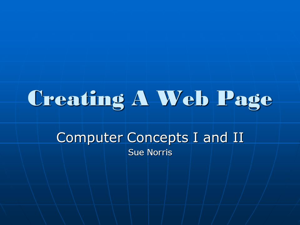 Creating A Web Page Computer Concepts I and II Sue Norris