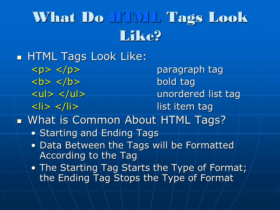 What Do HTML Tags Look Like? HTML Tags Look Like: HTML Tags Look Like: paragraph tag paragraph tag bold tag bold tag unordered list tag unordered list