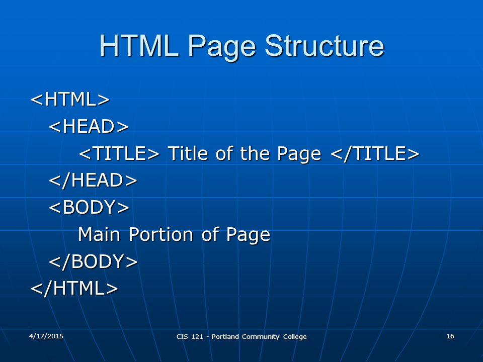4/17/2015 CIS 121 - Portland Community College 16 HTML Page Structure <HTML><HEAD> Title of the Page Title of the Page </HEAD><BODY> Main Portion of P