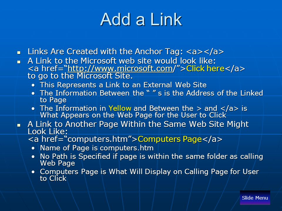Add a Link Links Are Created with the Anchor Tag: Links Are Created with the Anchor Tag: A Link to the Microsoft web site would look like: Click here