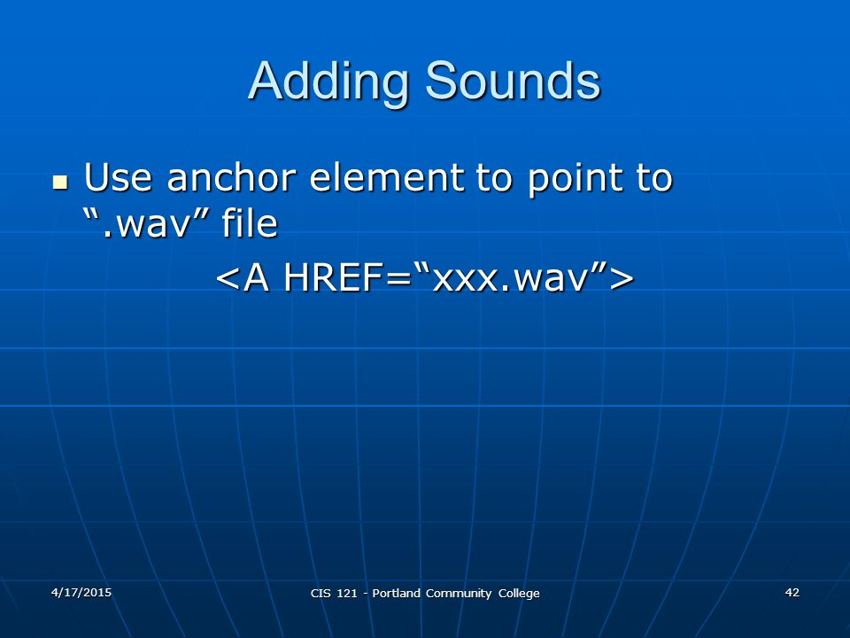 "4/17/2015 CIS 121 - Portland Community College 42 Adding Sounds Use anchor element to point to "".wav"" file Use anchor element to point to "".wav"" file"