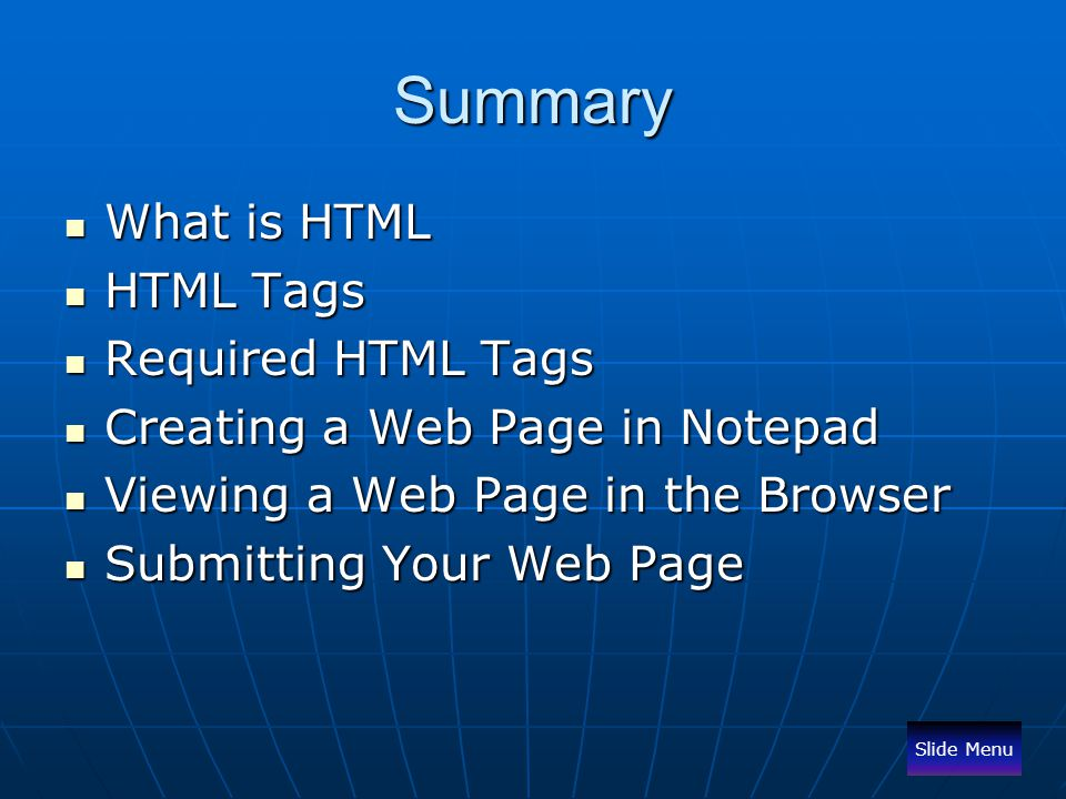 Summary What is HTML What is HTML HTML Tags HTML Tags Required HTML Tags Required HTML Tags Creating a Web Page in Notepad Creating a Web Page in Note