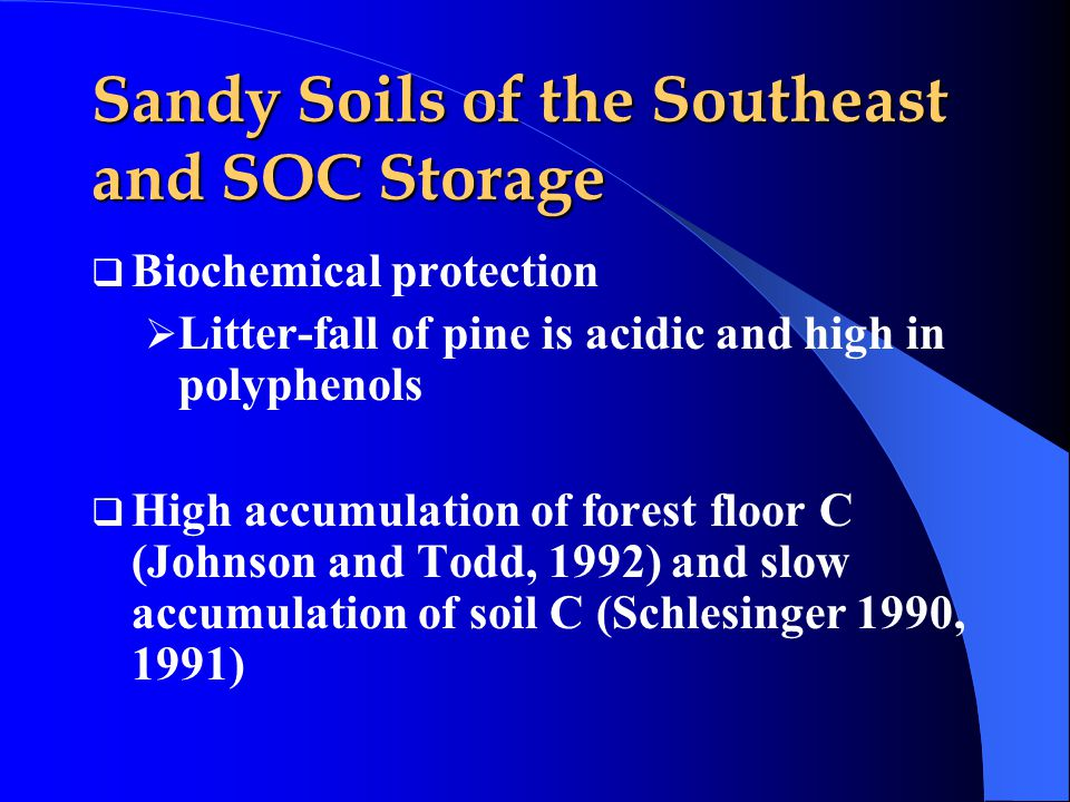  Biochemical protection  Litter-fall of pine is acidic and high in polyphenols  High accumulation of forest floor C (Johnson and Todd, 1992) and slow accumulation of soil C (Schlesinger 1990, 1991) Sandy Soils of the Southeast and SOC Storage
