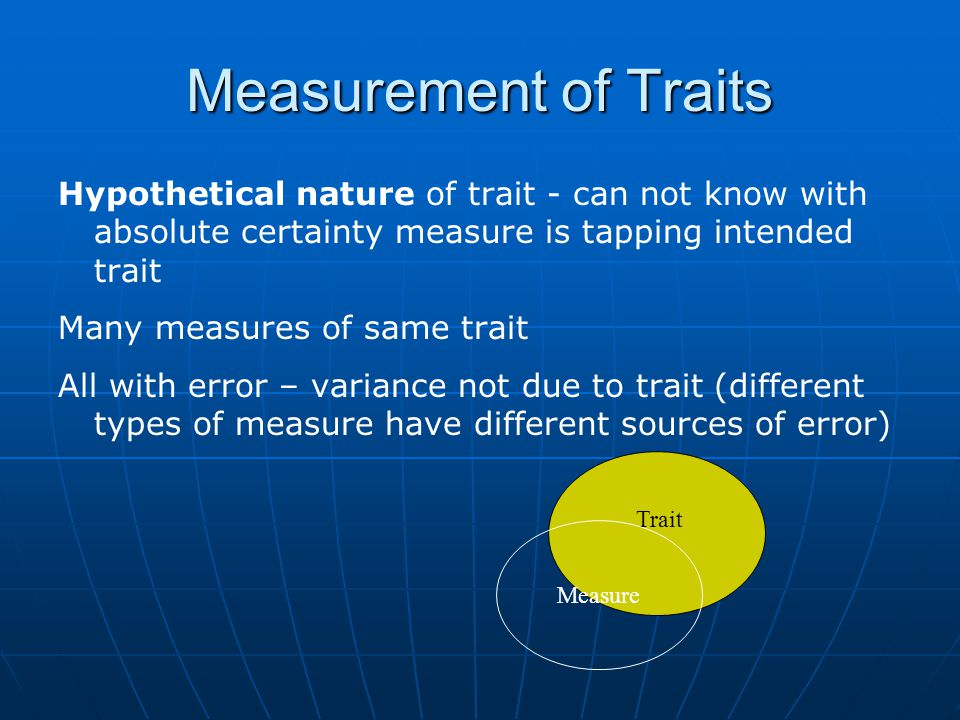 Measurement of Traits Hypothetical nature of trait - can not know with absolute certainty measure is tapping intended trait Many measures of same trait All with error – variance not due to trait (different types of measure have different sources of error) Trait Measure
