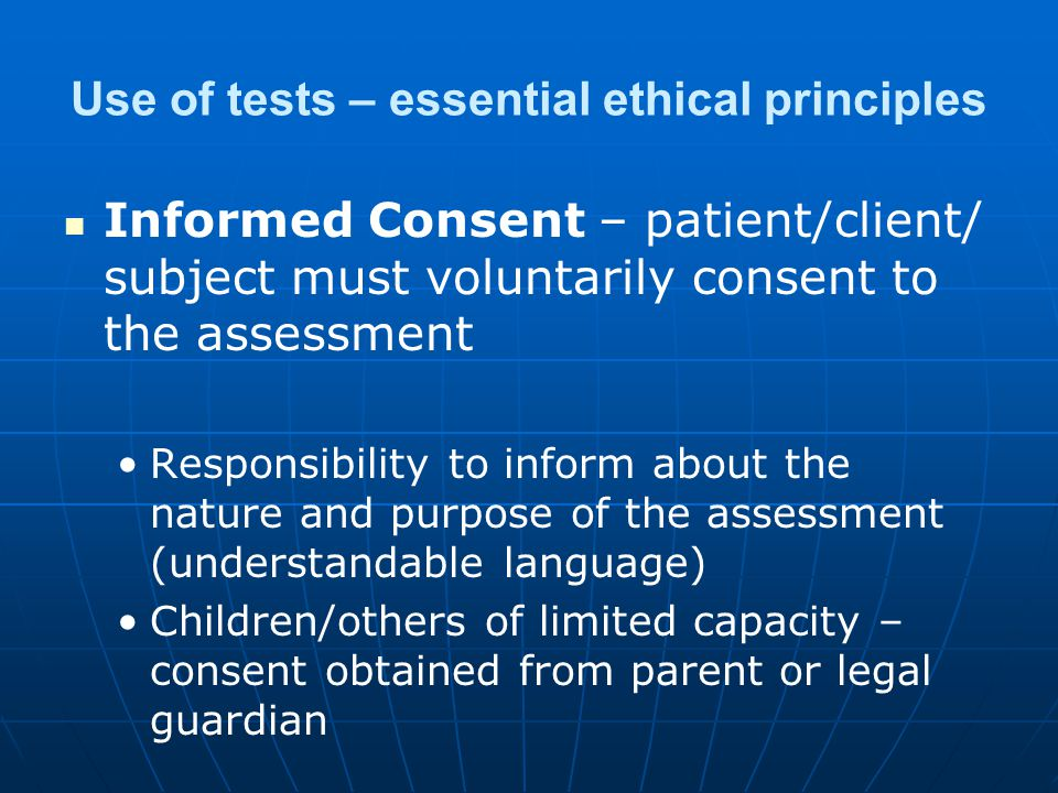 Use of tests – essential ethical principles Informed Consent – patient/client/ subject must voluntarily consent to the assessment Responsibility to inform about the nature and purpose of the assessment (understandable language) Children/others of limited capacity – consent obtained from parent or legal guardian