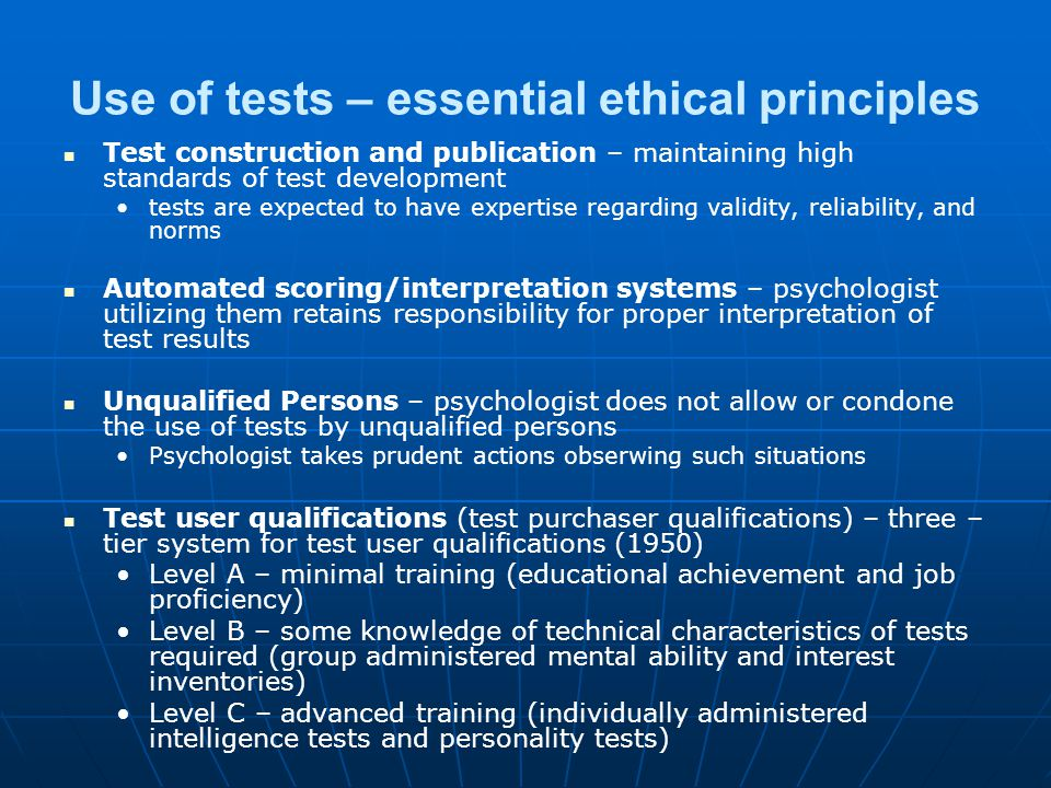Use of tests – essential ethical principles Test construction and publication – maintaining high standards of test development tests are expected to have expertise regarding validity, reliability, and norms Automated scoring/interpretation systems – psychologist utilizing them retains responsibility for proper interpretation of test results Unqualified Persons – psychologist does not allow or condone the use of tests by unqualified persons Psychologist takes prudent actions obserwing such situations Test user qualifications (test purchaser qualifications) – three – tier system for test user qualifications (1950) Level A – minimal training (educational achievement and job proficiency) Level B – some knowledge of technical characteristics of tests required (group administered mental ability and interest inventories) Level C – advanced training (individually administered intelligence tests and personality tests)