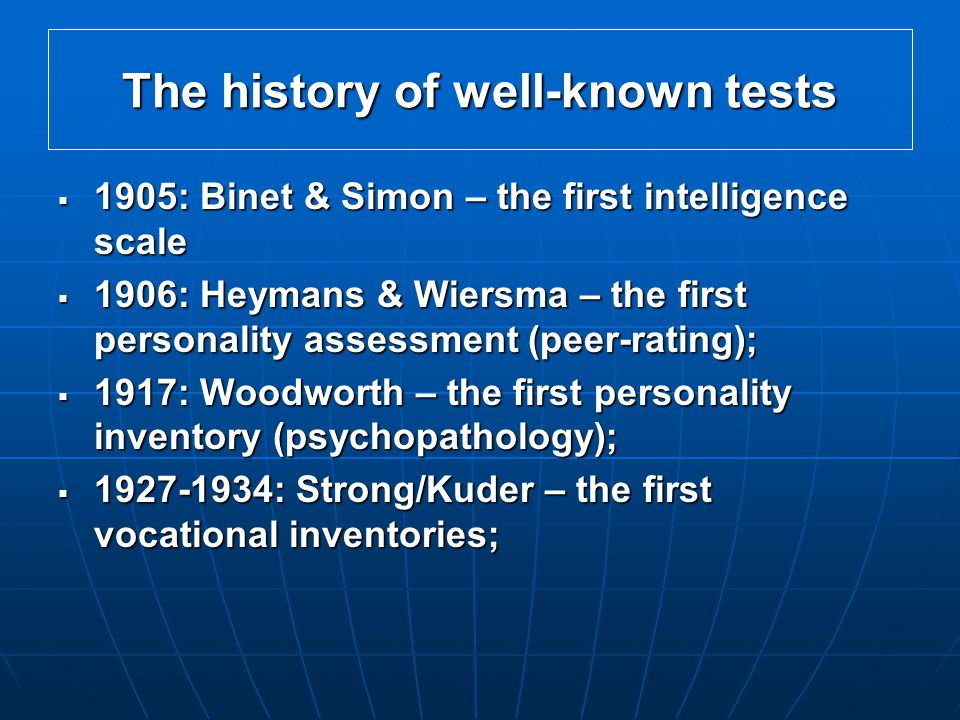 The history of well-known tests  1905: Binet & Simon – the first intelligence scale  1906: Heymans & Wiersma – the first personality assessment (peer-rating);  1917: Woodworth – the first personality inventory (psychopathology);  1927-1934: Strong/Kuder – the first vocational inventories;