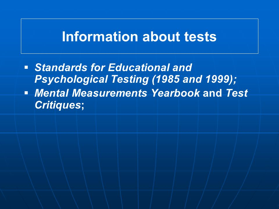 Information about tests  Standards for Educational and Psychological Testing (1985 and 1999);  Mental Measurements Yearbook and Test Critiques;