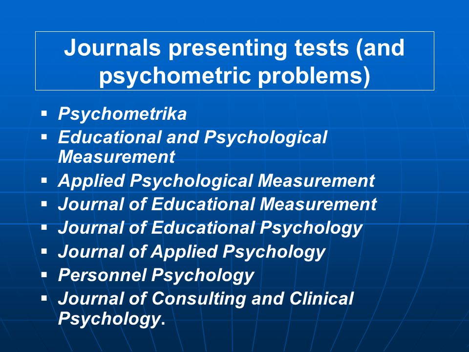Journals presenting tests (and psychometric problems)  Psychometrika  Educational and Psychological Measurement  Applied Psychological Measurement  Journal of Educational Measurement  Journal of Educational Psychology  Journal of Applied Psychology  Personnel Psychology  Journal of Consulting and Clinical Psychology.