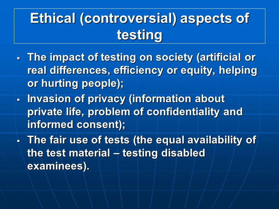 Ethical (controversial) aspects of testing  The impact of testing on society (artificial or real differences, efficiency or equity, helping or hurting people);  Invasion of privacy (information about private life, problem of confidentiality and informed consent);  The fair use of tests (the equal availability of the test material – testing disabled examinees).