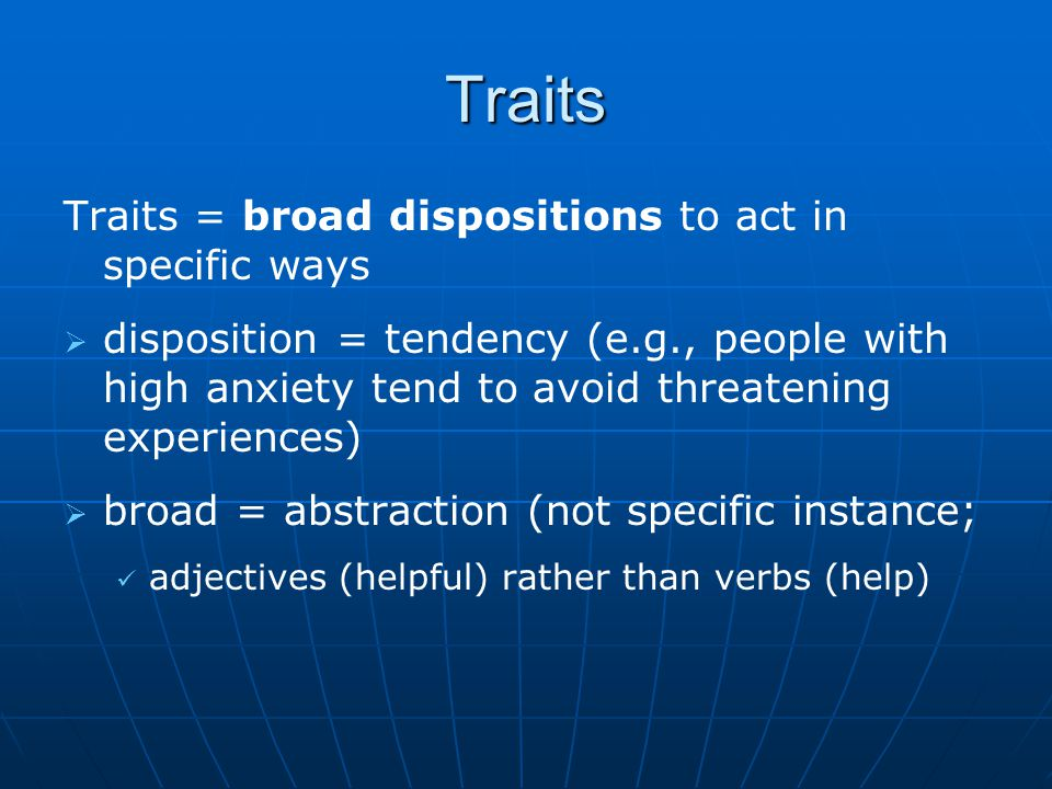 Traits Traits = broad dispositions to act in specific ways   disposition = tendency (e.g., people with high anxiety tend to avoid threatening experiences)   broad = abstraction (not specific instance; adjectives (helpful) rather than verbs (help)