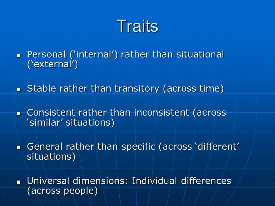 Traits Personal ('internal') rather than situational ('external') Personal ('internal') rather than situational ('external') Stable rather than transitory (across time) Stable rather than transitory (across time) Consistent rather than inconsistent (across 'similar' situations) Consistent rather than inconsistent (across 'similar' situations) General rather than specific (across 'different' situations) General rather than specific (across 'different' situations) Universal dimensions: Individual differences (across people) Universal dimensions: Individual differences (across people)