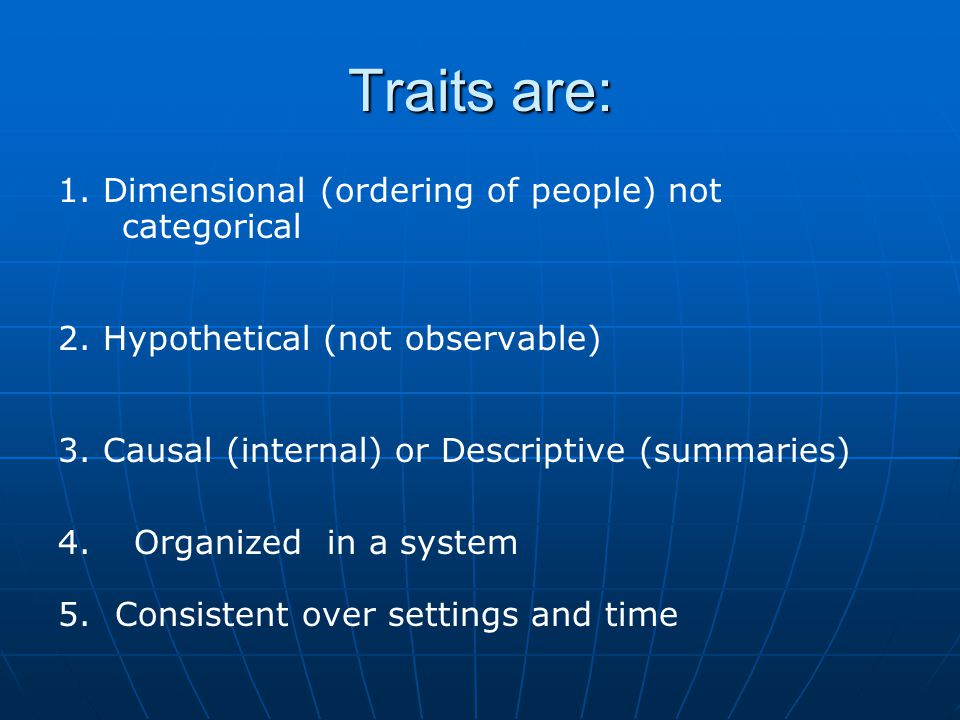 Traits are: 1. Dimensional (ordering of people) not categorical 2.