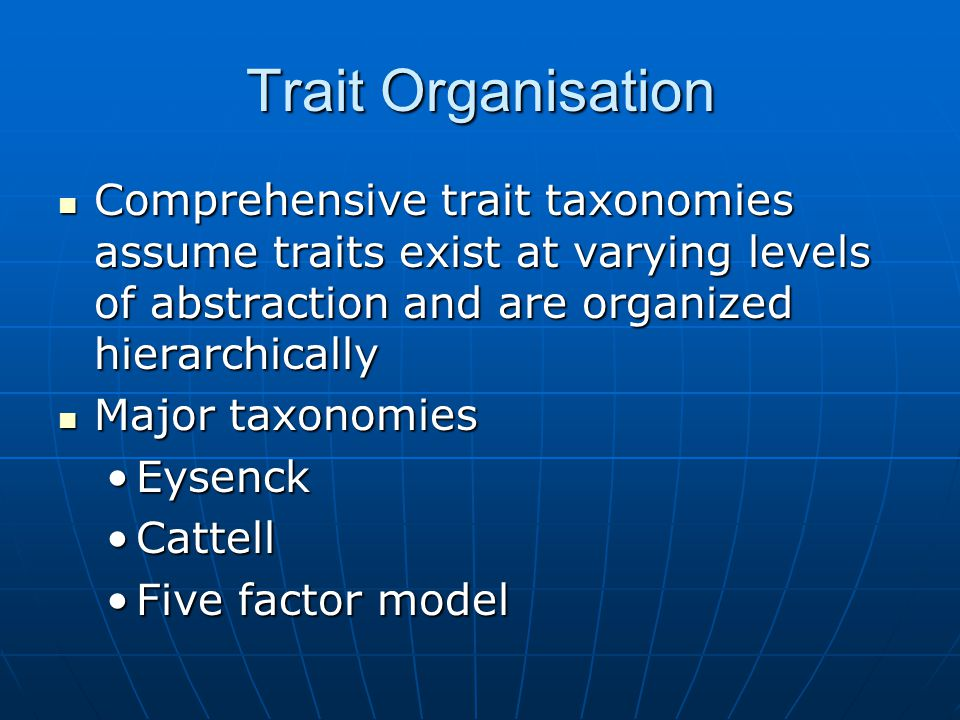 Trait Organisation Comprehensive trait taxonomies assume traits exist at varying levels of abstraction and are organized hierarchically Comprehensive trait taxonomies assume traits exist at varying levels of abstraction and are organized hierarchically Major taxonomies Major taxonomies EysenckEysenck CattellCattell Five factor modelFive factor model
