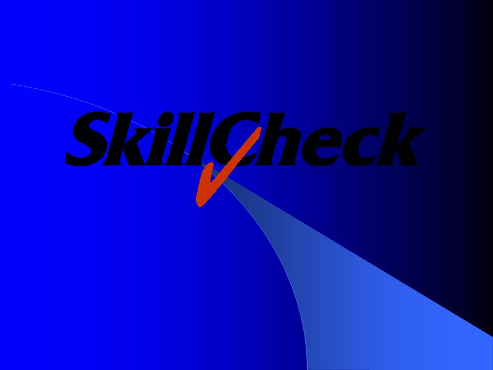 SkillCheck Overview Founded in 1988 Headquarters in Burlington, Massachusetts – Offices in New York City, Atlanta 15,000 Installed Users Long-term Commitment to Customers