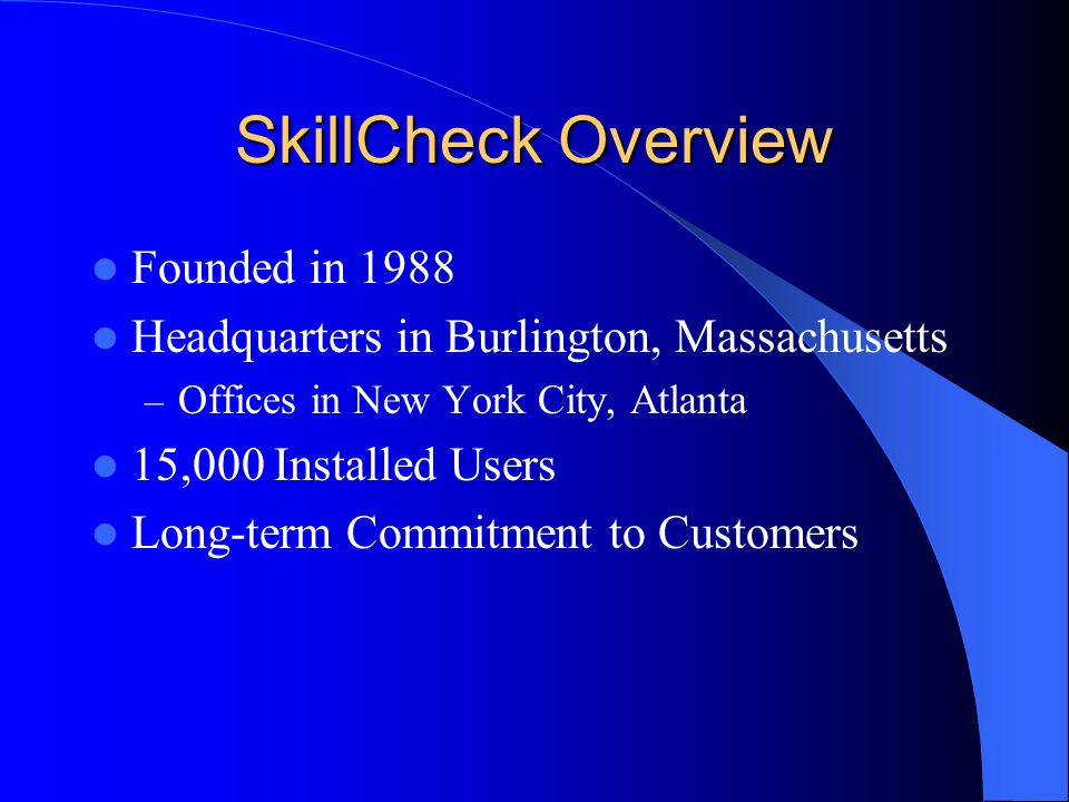 SkillCheck Overview Founded in 1988 Headquarters in Burlington, Massachusetts – Offices in New York City, Atlanta 15,000 Installed Users Long-term Com