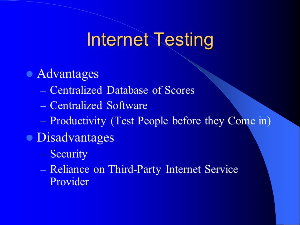 Internet Testing Advantages – Centralized Database of Scores – Centralized Software – Productivity (Test People before they Come in) Disadvantages – S