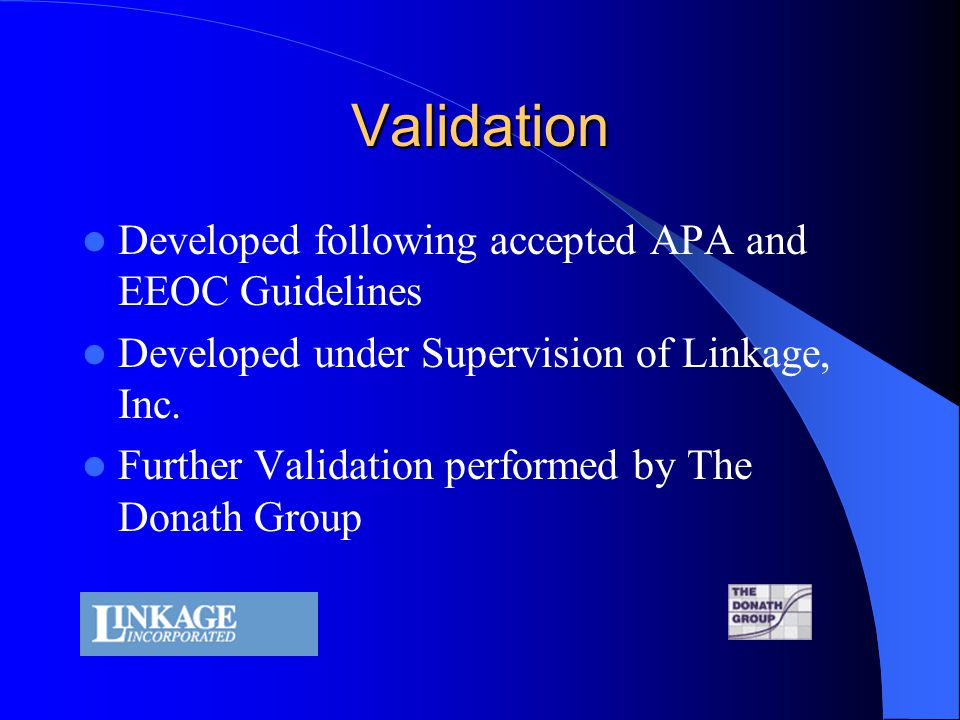 Validation Developed following accepted APA and EEOC Guidelines Developed under Supervision of Linkage, Inc. Further Validation performed by The Donat