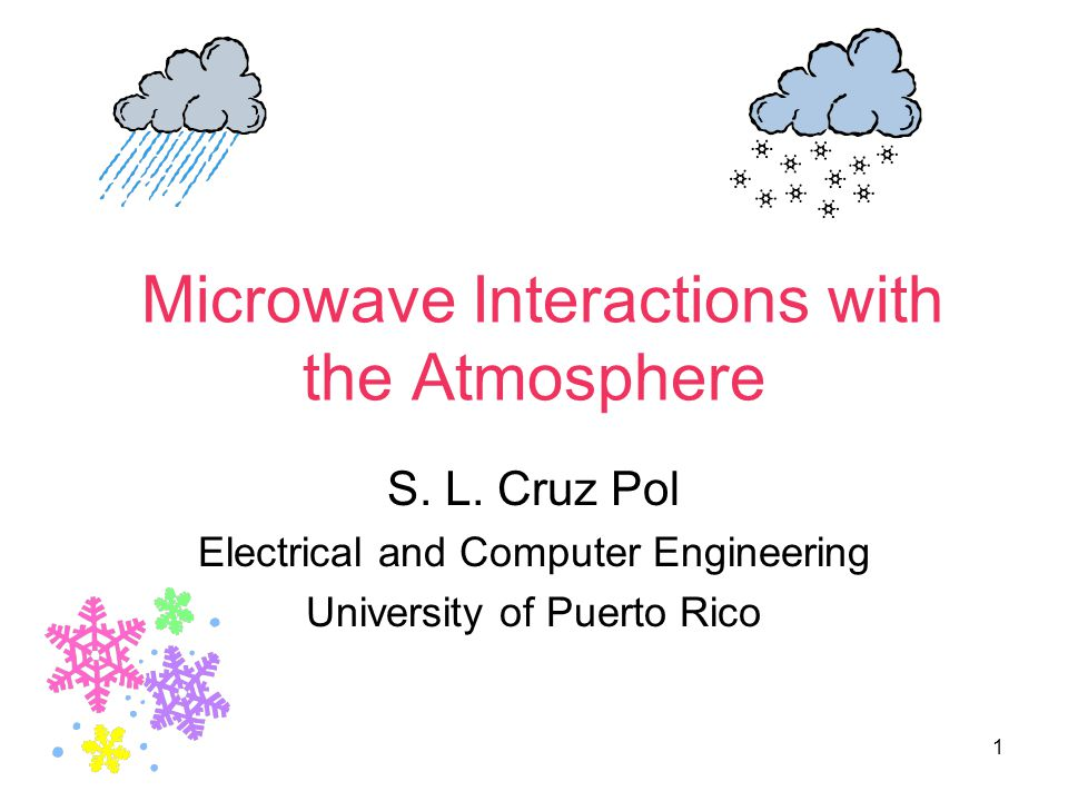 1 Microwave Interactions with the Atmosphere S. L. Cruz Pol Electrical and Computer Engineering University of Puerto Rico