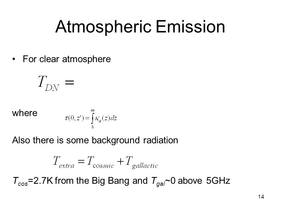 14 Atmospheric Emission For clear atmosphere where Also there is some background radiation T cos =2.7K from the Big Bang and T gal ~0 above 5GHz